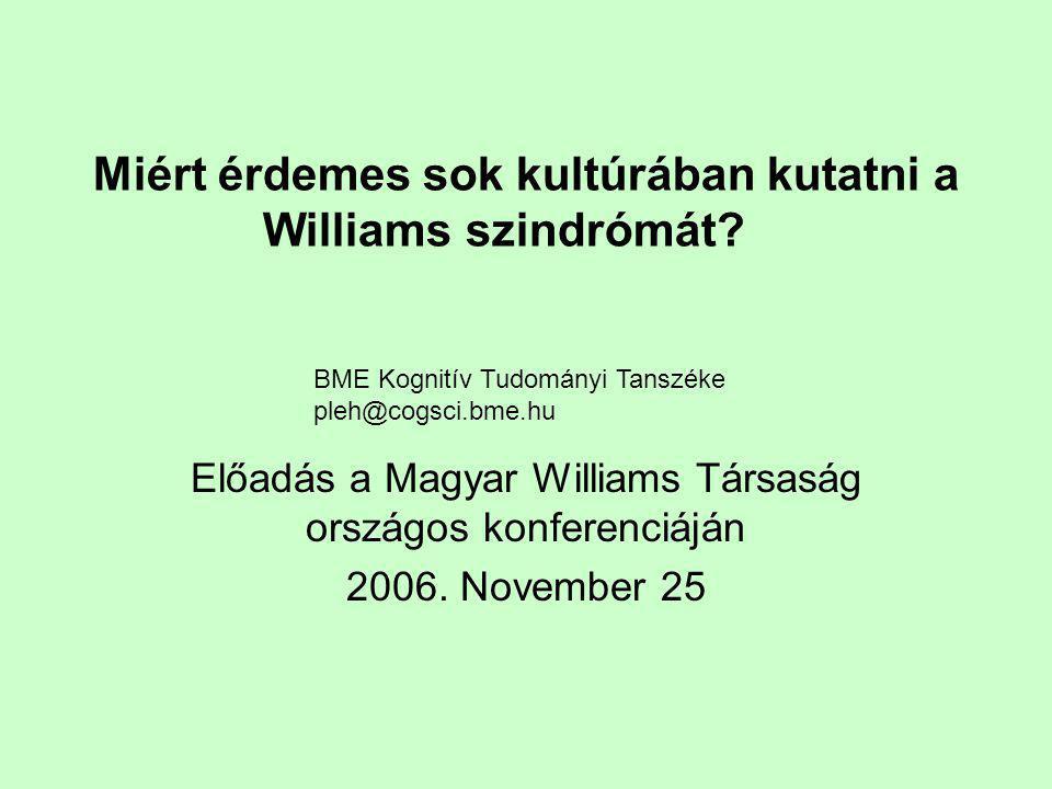 Miért érdemes sok kultúrában kutatni a Williams szindrómát? Előadás a Magyar Williams Társaság országos konferenciáján 2006. November 25 BME Kognitív