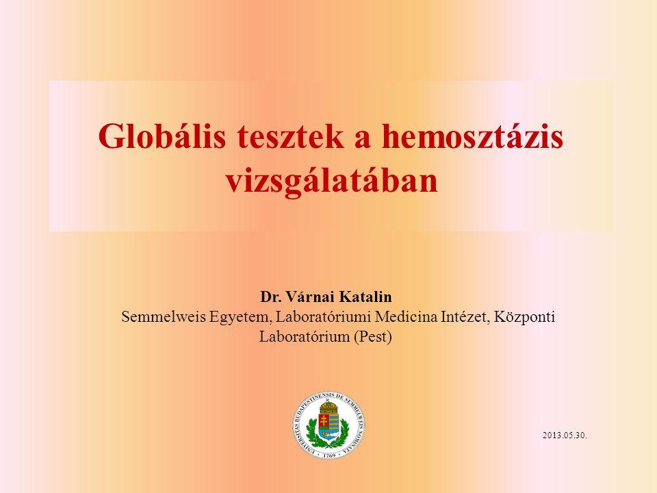 Globális tesztek a hemosztázis vizsgálatában 2013.05.30. Dr. Várnai Katalin Semmelweis Egyetem, Laboratóriumi Medicina Intézet, Központi Laboratórium