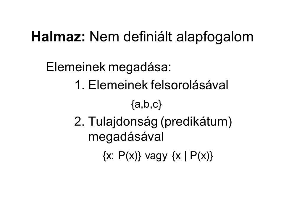 Halmaz: Nem definiált alapfogalom Elemeinek megadása: 1. Elemeinek felsorolásával {a,b,c} 2. Tulajdonság (predikátum) megadásával {x: P(x)} vagy {x |