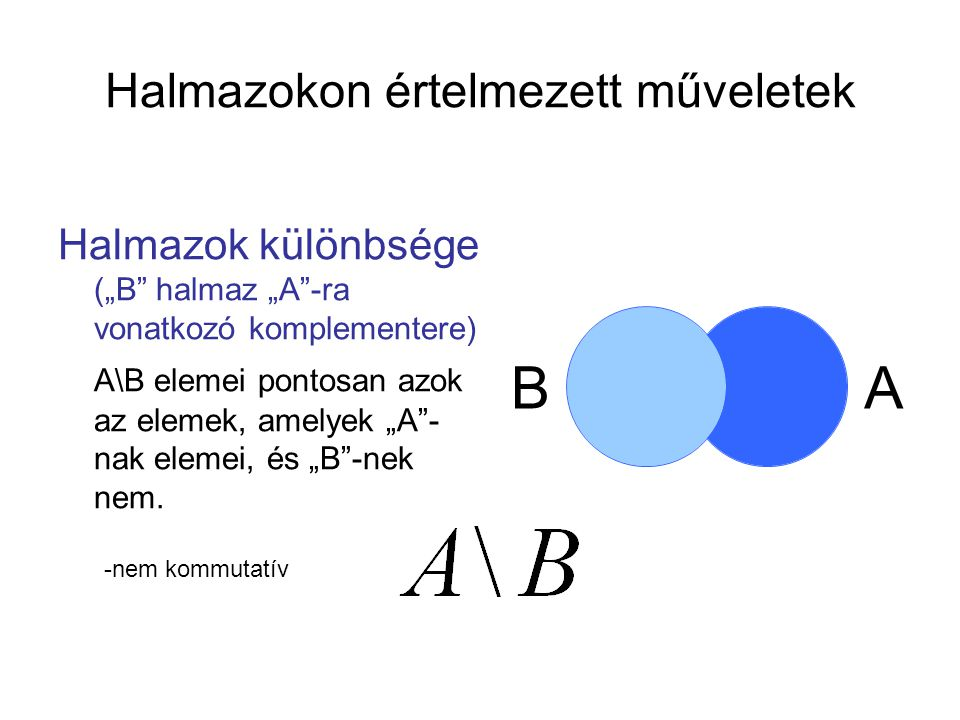"""Halmazokon értelmezett műveletek Halmazok különbsége (""""B"""" halmaz """"A""""-ra vonatkozó komplementere) A\B elemei pontosan azok az elemek, amelyek """"A""""- nak"""
