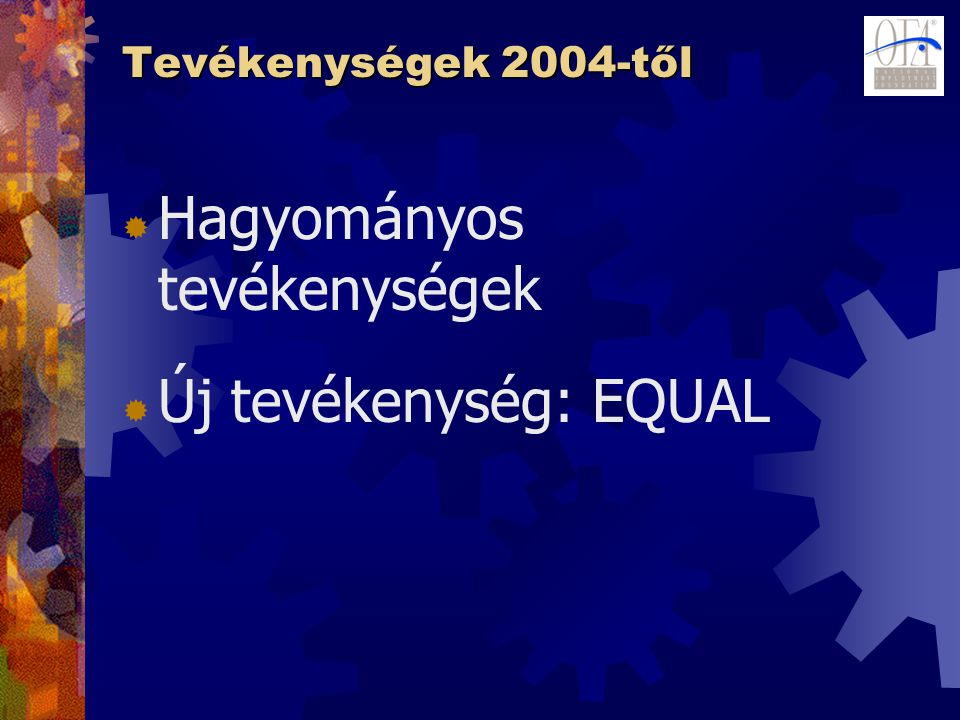 Tevékenységek 2004-től  Hagyományos tevékenységek  Új tevékenység: EQUAL
