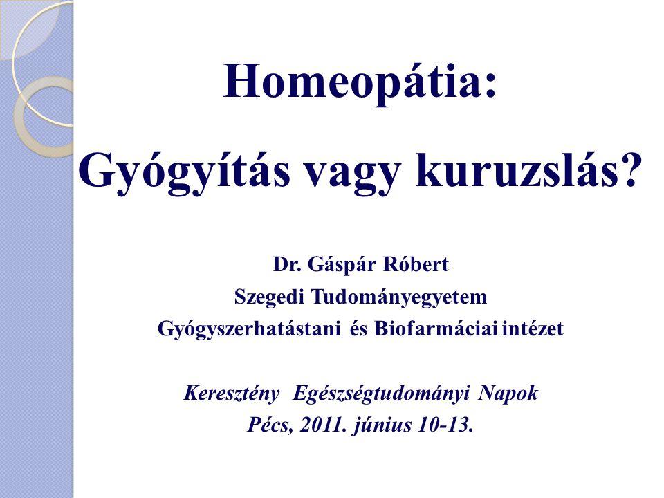 Homeopátia: Gyógyítás vagy kuruzslás? Dr. Gáspár Róbert Szegedi Tudományegyetem Gyógyszerhatástani és Biofarmáciai intézet Keresztény Egészségtudomány