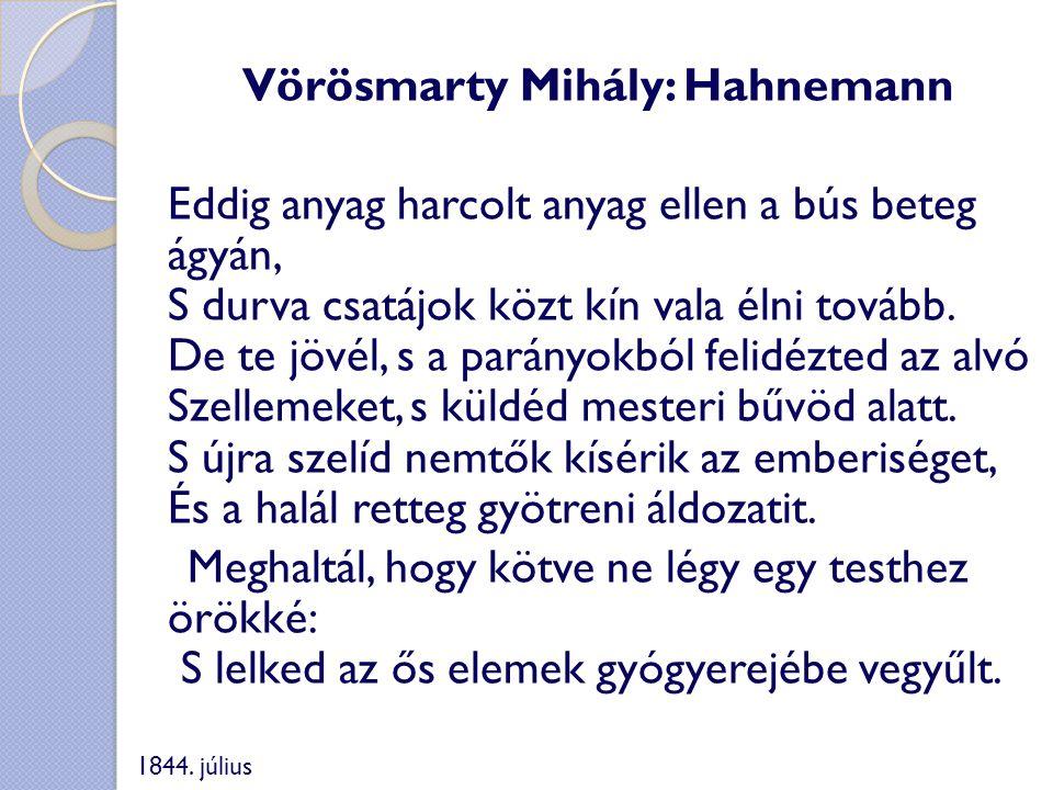 Vörösmarty Mihály: Hahnemann Eddig anyag harcolt anyag ellen a bús beteg ágyán, S durva csatájok közt kín vala élni tovább. De te jövél, s a parányokb