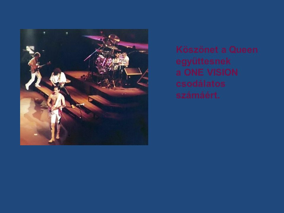 Köszönet a Queen együttesnek a ONE VISION csodálatos számáért.