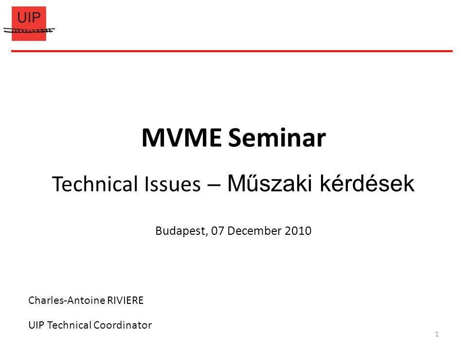 MVME Seminar Technical Issues – Műszaki kérdések Budapest, 07 December 2010 Charles-Antoine RIVIERE UIP Technical Coordinator 1