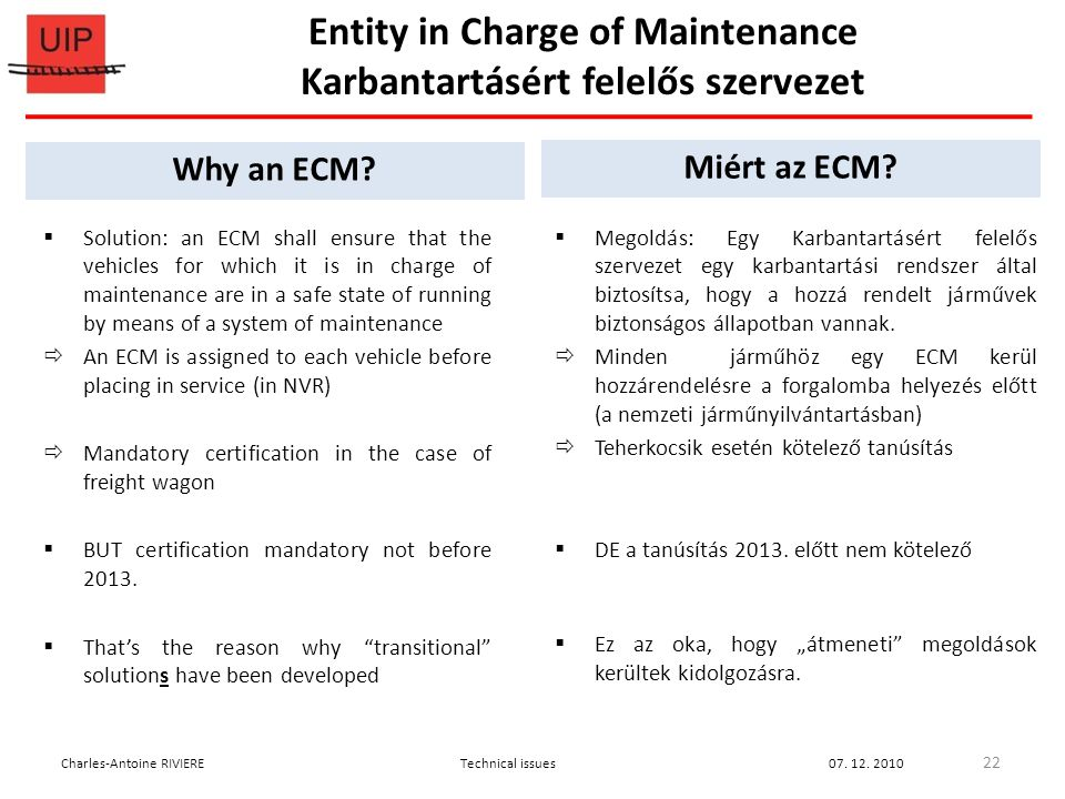  Solution: an ECM shall ensure that the vehicles for which it is in charge of maintenance are in a safe state of running by means of a system of maintenance  An ECM is assigned to each vehicle before placing in service (in NVR)  Mandatory certification in the case of freight wagon  BUT certification mandatory not before 2013.