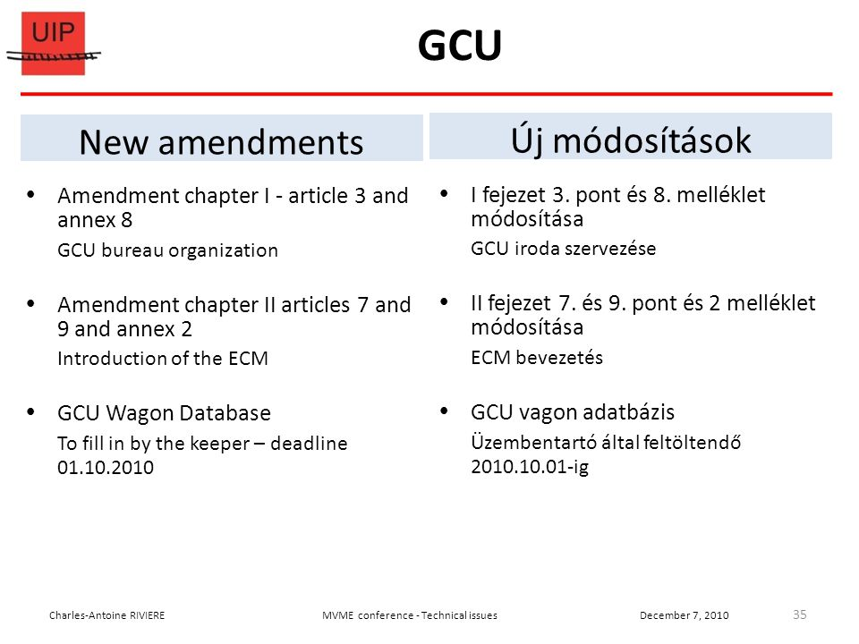 GCU  Amendment chapter I - article 3 and annex 8 GCU bureau organization  Amendment chapter II articles 7 and 9 and annex 2 Introduction of the ECM  GCU Wagon Database To fill in by the keeper – deadline 01.10.2010 35 Charles-Antoine RIVIEREMVME conference - Technical issuesDecember 7, 2010 New amendments Új módosítások  I fejezet 3.