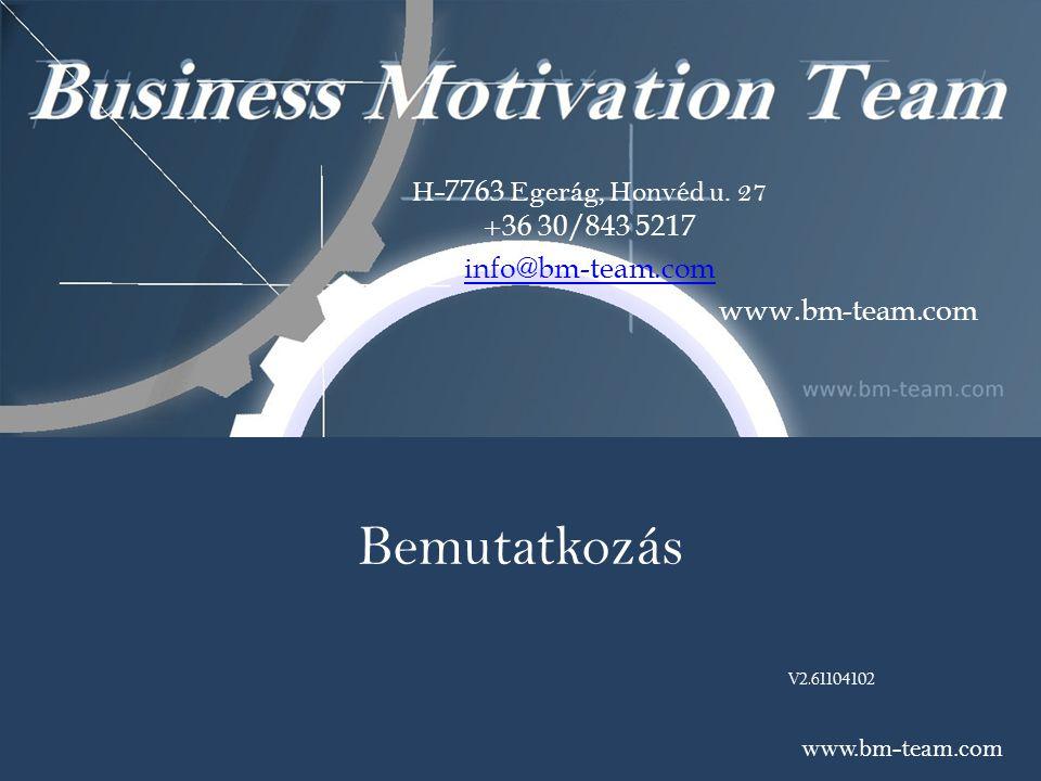 Bemutatkozás V2.61104102 www.bm-team.com H- 7763 Egerág, Honvéd u. 27 + 36 30/843 5217 info@bm-team.com www.bm-team.com