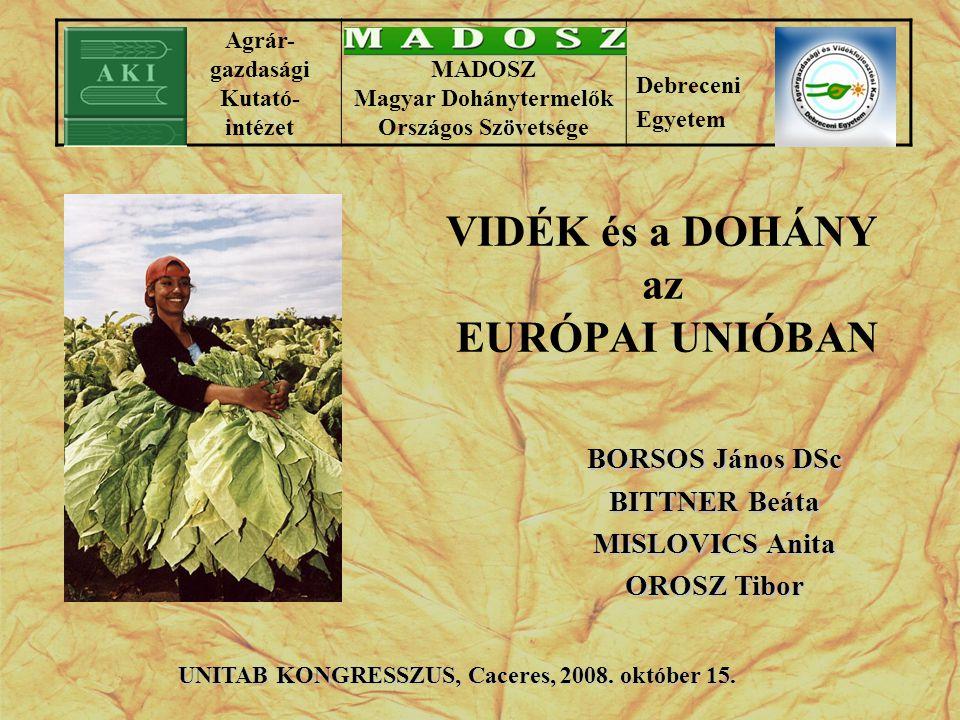 VIDÉK és a DOHÁNY az EURÓPAI UNIÓBAN BORSOS János DSc BITTNER Beáta MISLOVICS Anita OROSZ Tibor UNITAB KONGRESSZUS, Caceres, 2008. október 15. Agrár-