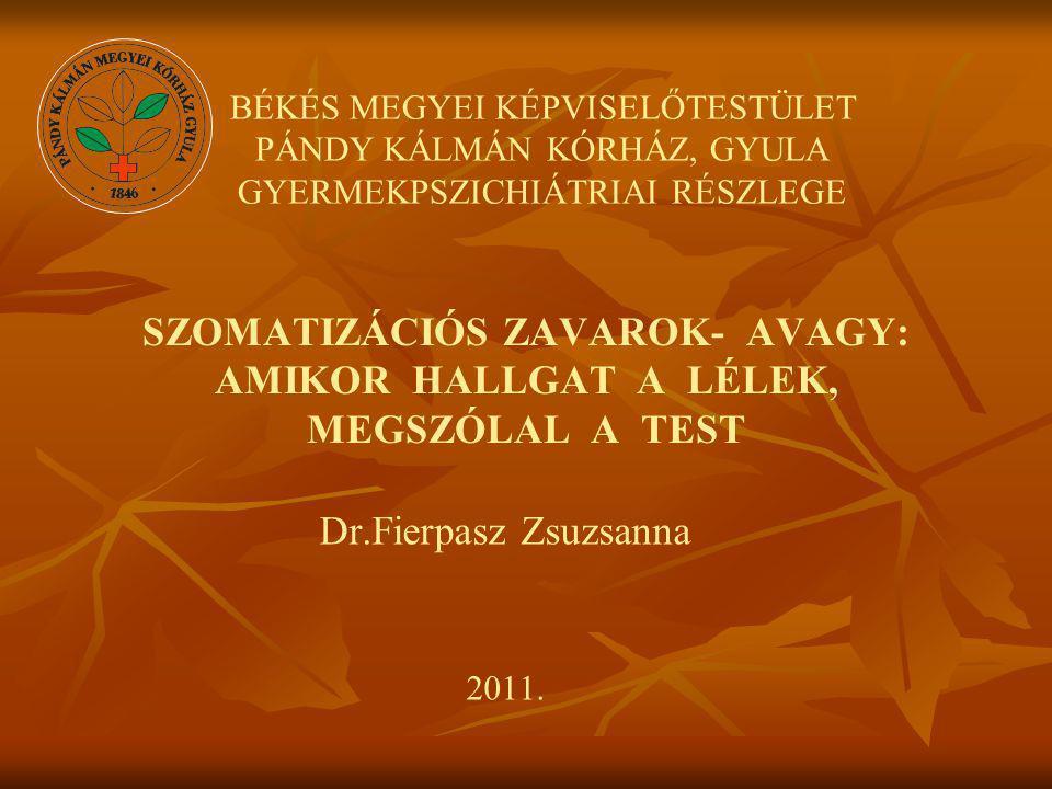 SZOMATIZÁCIÓS ZAVAROK- AVAGY: AMIKOR HALLGAT A LÉLEK, MEGSZÓLAL A TEST Dr.Fierpasz Zsuzsanna 2011. BÉKÉS MEGYEI KÉPVISELŐTESTÜLET PÁNDY KÁLMÁN KÓRHÁZ,
