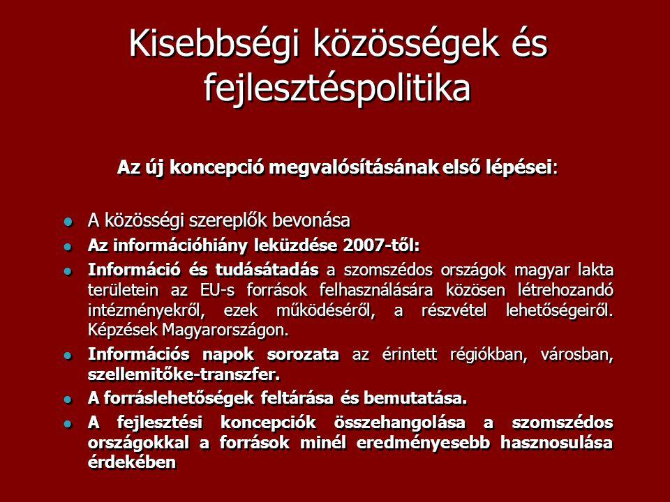 Kisebbségi közösségek és fejlesztéspolitika Az új koncepció megvalósításának első lépései:  A közösségi szereplők bevonása  Az információhiány leküzdése 2007-től:  Információ és tudásátadás a szomszédos országok magyar lakta területein az EU-s források felhasználására közösen létrehozandó intézményekről, ezek működéséről, a részvétel lehetőségeiről.