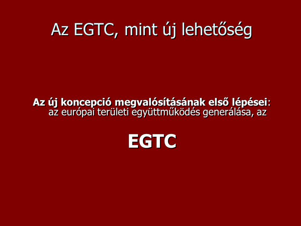 Az EGTC, mint új lehetőség Az új koncepció megvalósításának első lépései: az európai területi együttműködés generálása, az EGTC Az új koncepció megvalósításának első lépései: az európai területi együttműködés generálása, az EGTC