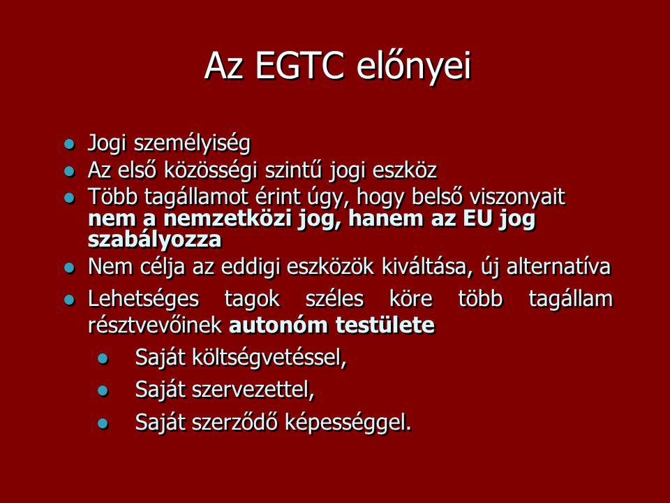 Az EGTC előnyei  Jogi személyiség  Az első közösségi szintű jogi eszköz  Több tagállamot érint úgy, hogy belső viszonyait nem a nemzetközi jog, han