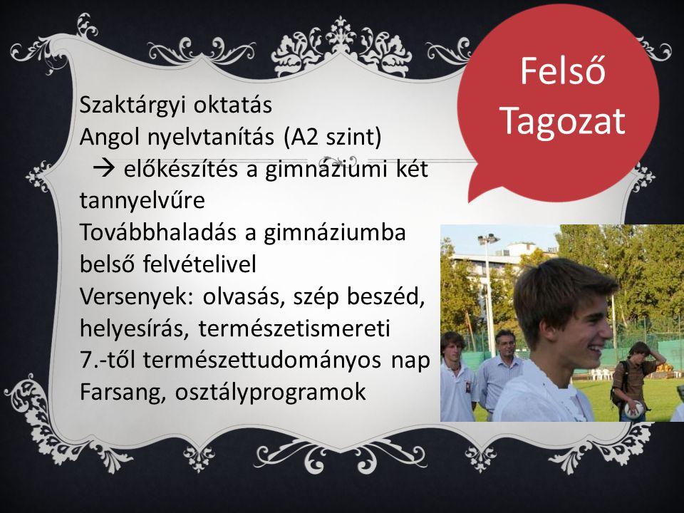 Szaktárgyi oktatás Angol nyelvtanítás (A2 szint)  előkészítés a gimnáziumi két tannyelvűre Továbbhaladás a gimnáziumba belső felvételivel Versenyek: olvasás, szép beszéd, helyesírás, természetismereti 7.-től természettudományos nap Farsang, osztályprogramok Felső Tagozat
