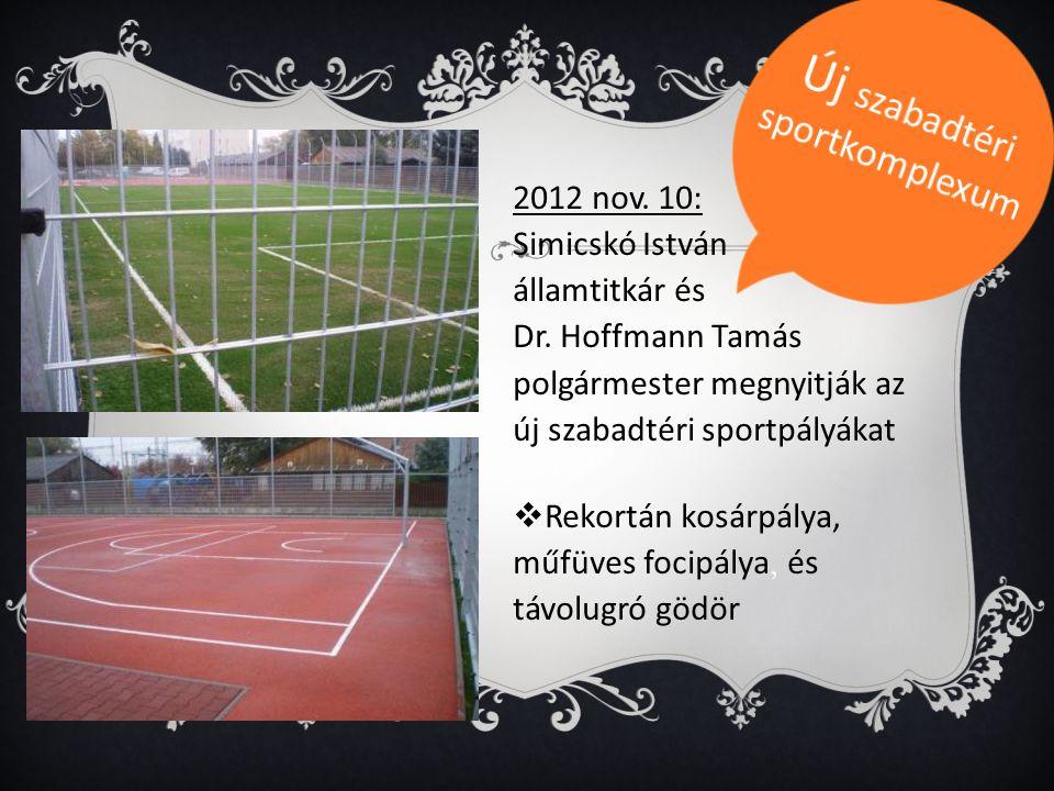 2012 nov. 10: Simicskó István államtitkár és Dr. Hoffmann Tamás polgármester megnyitják az új szabadtéri sportpályákat  Rekortán kosárpálya, műfüves