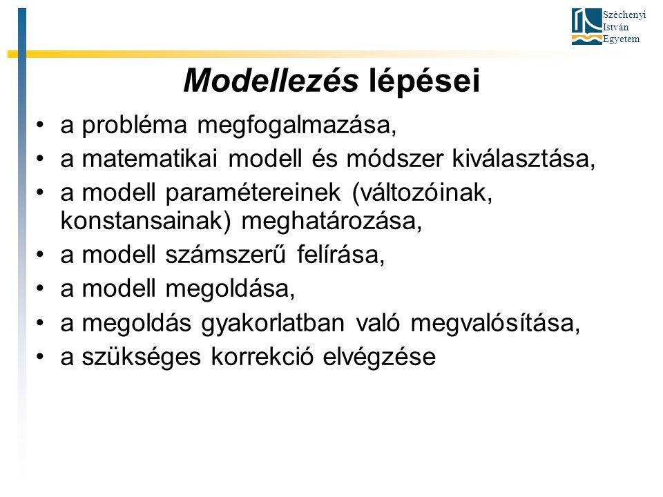 Széchenyi István Egyetem Modellezés lépései •a probléma megfogalmazása, •a matematikai modell és módszer kiválasztása, •a modell paramétereinek (változóinak, konstansainak) meghatározása, •a modell számszerű felírása, •a modell megoldása, •a megoldás gyakorlatban való megvalósítása, •a szükséges korrekció elvégzése