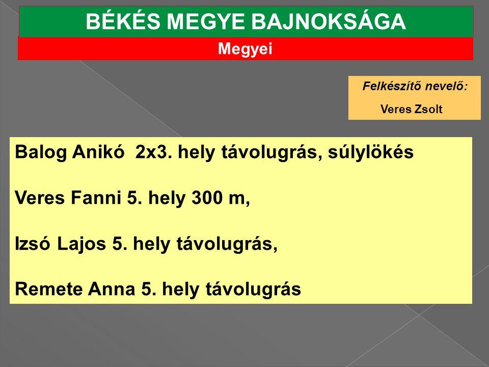 Megyei BÉKÉS MEGYE BAJNOKSÁGA Felkészítő nevelő: Veres Zsolt Balog Anikó 2x3.