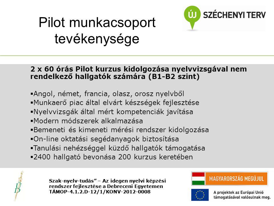 Nyitó rendezvény TÁMOP-4.1.2.D-12/1/KONV-2012-0008 2 x 60 órás Pilot kurzus kidolgozása nyelvvizsgával nem rendelkező hallgatók számára (B1-B2 szint)  Angol, német, francia, olasz, orosz nyelvből  Munkaerő piac által elvárt készségek fejlesztése  Nyelvvizsgák által mért kompetenciák javítása  Modern módszerek alkalmazása  Bemeneti és kimeneti mérési rendszer kidolgozása  On-line oktatási segédanyagok biztosítása  Tanulási nehézséggel küzdő hallgatók támogatása  2400 hallgató bevonása 200 kurzus keretében Pilot munkacsoport tevékenysége Szak-nyelv-tudás – Az idegen nyelvi képzési rendszer fejlesztése a Debreceni Egyetemen TÁMOP-4.1.2.D-12/1/KONV-2012-0008