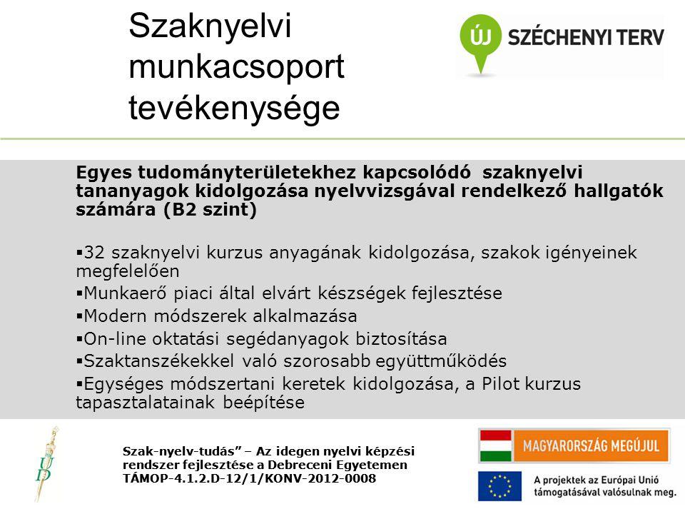 Nyitó rendezvény TÁMOP-4.1.2.D-12/1/KONV-2012-0008 Egyes tudományterületekhez kapcsolódó szaknyelvi tananyagok kidolgozása nyelvvizsgával rendelkező hallgatók számára (B2 szint)  32 szaknyelvi kurzus anyagának kidolgozása, szakok igényeinek megfelelően  Munkaerő piaci által elvárt készségek fejlesztése  Modern módszerek alkalmazása  On-line oktatási segédanyagok biztosítása  Szaktanszékekkel való szorosabb együttműködés  Egységes módszertani keretek kidolgozása, a Pilot kurzus tapasztalatainak beépítése Szaknyelvi munkacsoport tevékenysége Szak-nyelv-tudás – Az idegen nyelvi képzési rendszer fejlesztése a Debreceni Egyetemen TÁMOP-4.1.2.D-12/1/KONV-2012-0008