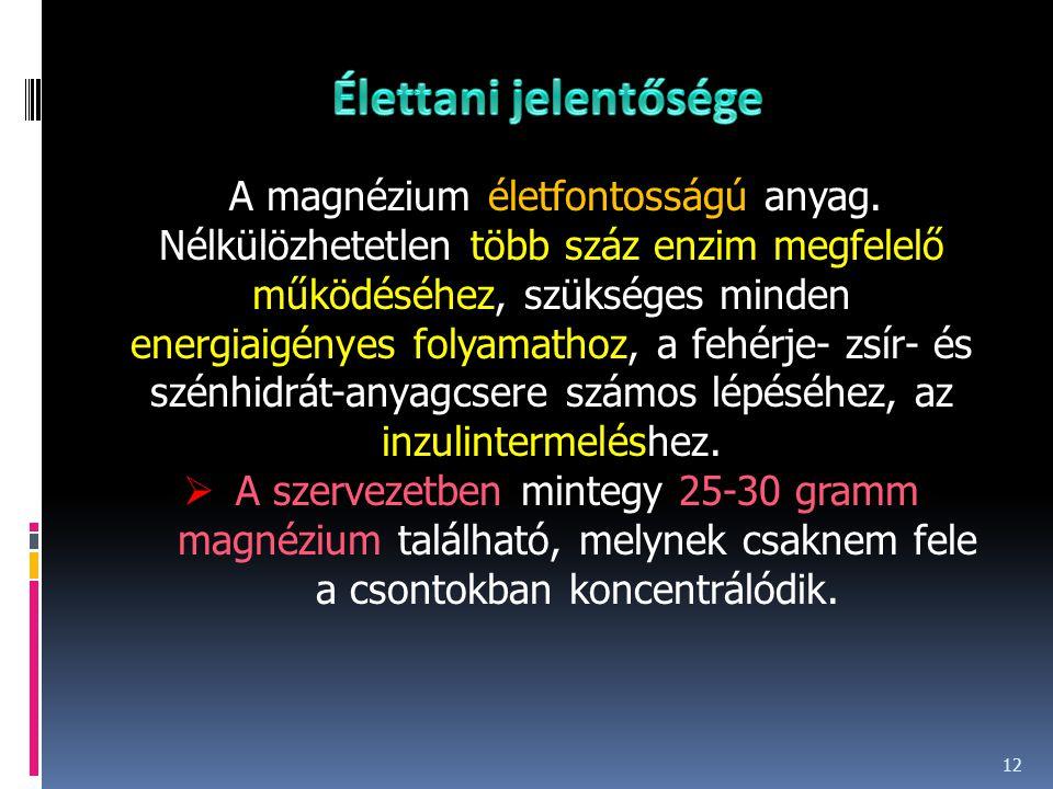 12 A magnézium életfontosságú anyag. Nélkülözhetetlen több száz enzim megfelelő működéséhez, szükséges minden energiaigényes folyamathoz, a fehérje- z