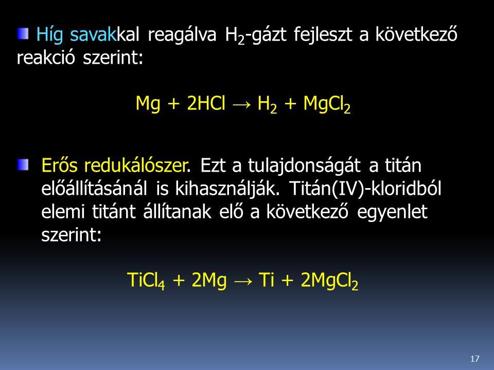 17 Híg savakkal reagálva H 2 -gázt fejleszt a következő reakció szerint: Mg + 2HCl → H 2 + MgCl 2 Erős redukálószer. Ezt a tulajdonságát a titán előál