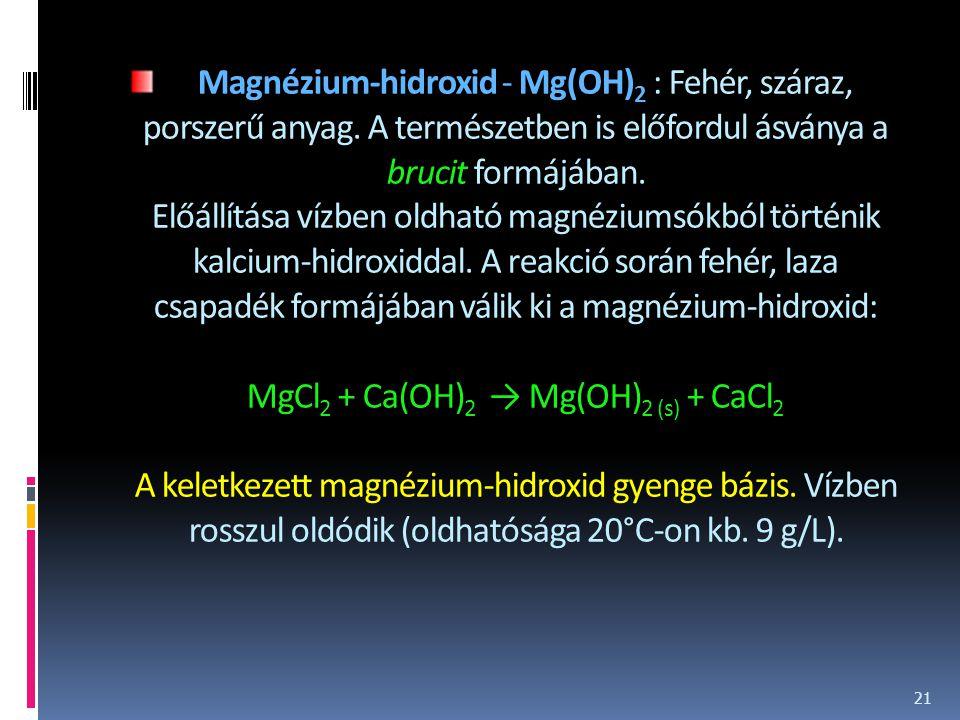 Magnézium-hidroxid - Mg(OH) 2 : Fehér, száraz, porszerű anyag. A természetben is előfordul ásványa a brucit formájában. Előállítása vízben oldható mag