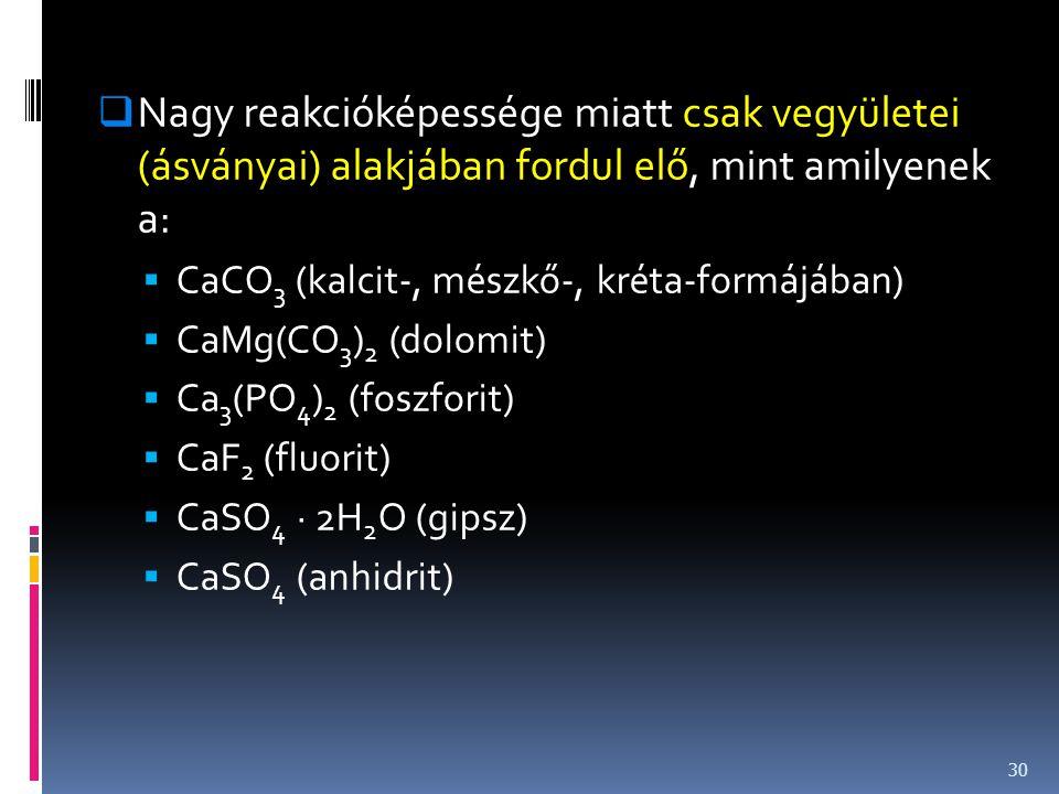  Nagy reakcióképessége miatt csak vegyületei (ásványai) alakjában fordul elő, mint amilyenek a:  CaCO 3 (kalcit-, mészkő-, kréta-formájában)  CaMg(