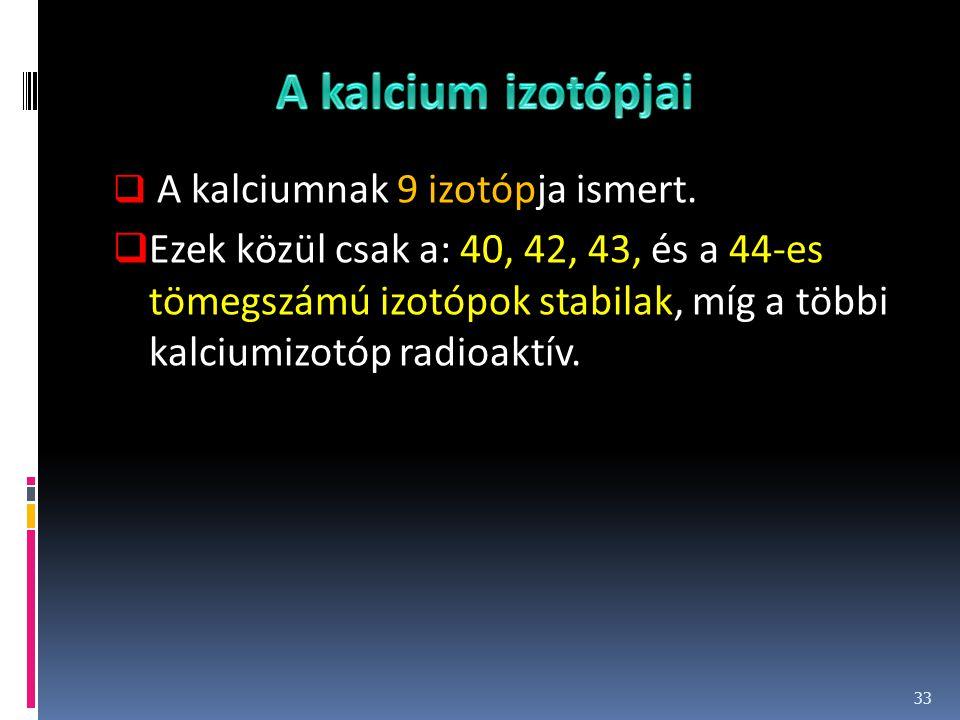  A kalciumnak 9 izotópja ismert.  Ezek közül csak a: 40, 42, 43, és a 44-es tömegszámú izotópok stabilak, míg a többi kalciumizotóp radioaktív. 33