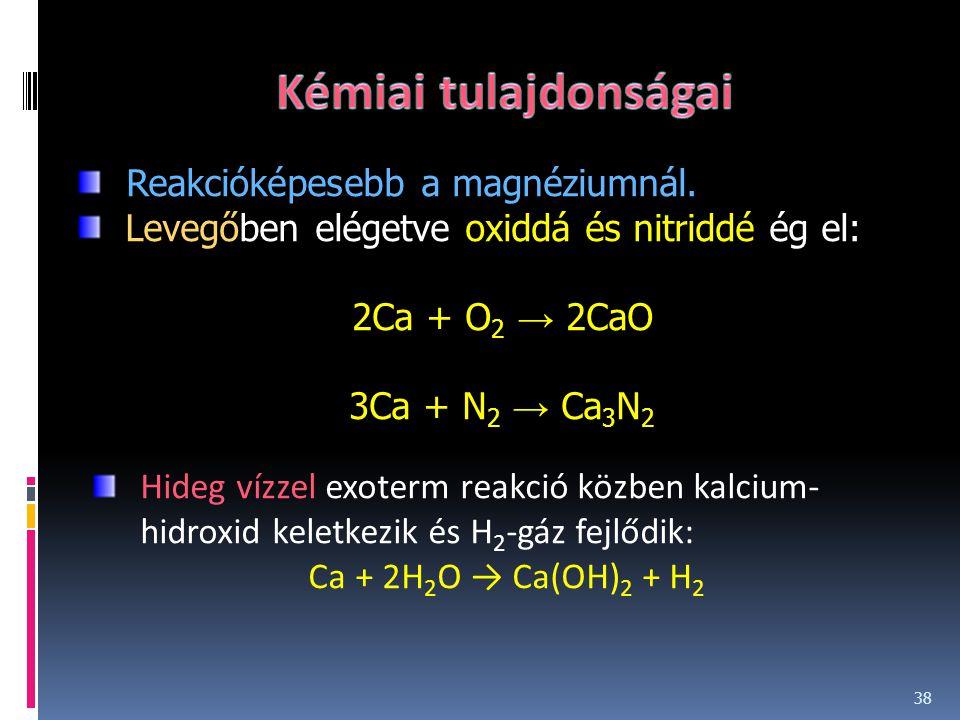 38 Reakcióképesebb a magnéziumnál. Levegőben elégetve oxiddá és nitriddé ég el: 2Ca + O 2 → 2CaO 3Ca + N 2 → Ca 3 N 2 Hideg vízzel exoterm reakció köz