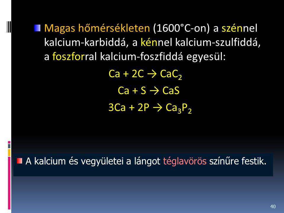 Magas hőmérsékleten (1600°C-on) a szénnel kalcium-karbiddá, a kénnel kalcium-szulfiddá, a foszforral kalcium-foszfiddá egyesül: Ca + 2C → CaC 2 Ca + S