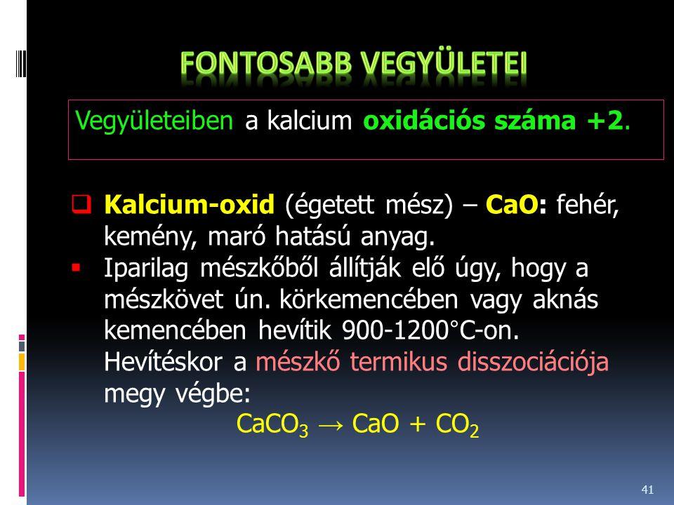 41 Vegyületeiben a kalcium oxidációs száma +2.  Kalcium-oxid (égetett mész) – CaO: fehér, kemény, maró hatású anyag.  Iparilag mészkőből állítják el
