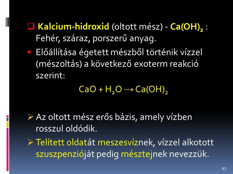  Kalcium-hidroxid (oltott mész) - Ca(OH) 2 : Fehér, száraz, porszerű anyag.  Előállítása égetett mészből történik vízzel (mészoltás) a következő exo