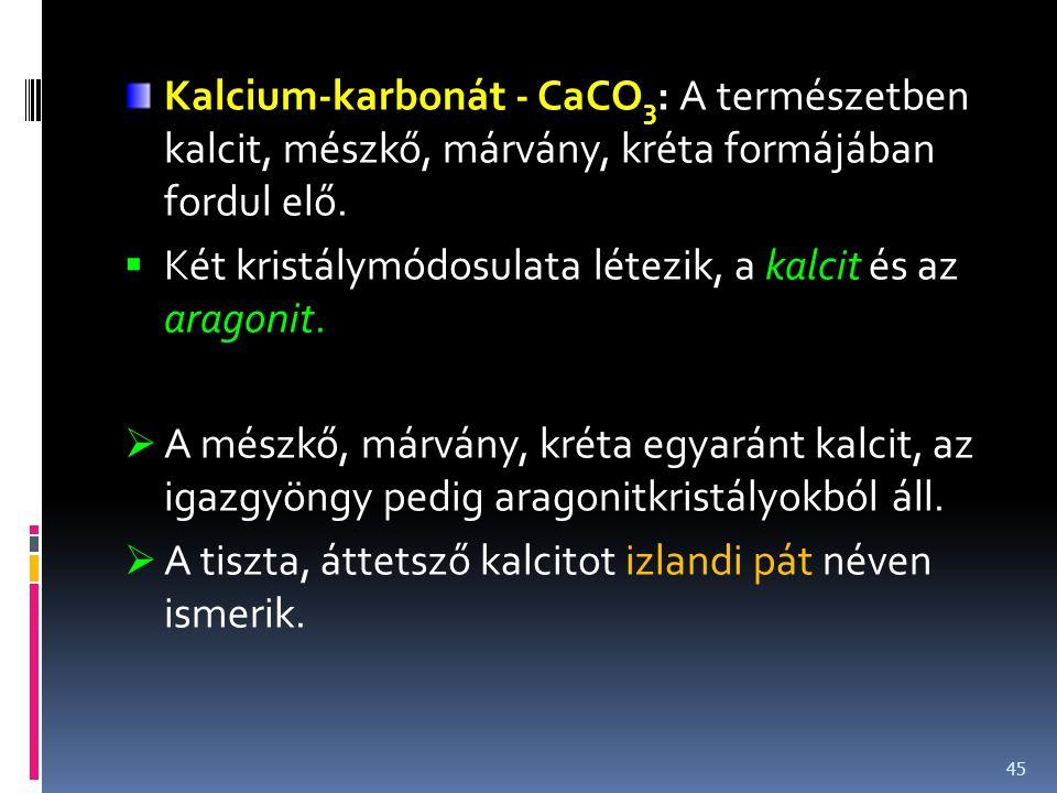 Kalcium-karbonát - CaCO 3 : A természetben kalcit, mészkő, márvány, kréta formájában fordul elő.  Két kristálymódosulata létezik, a kalcit és az arag