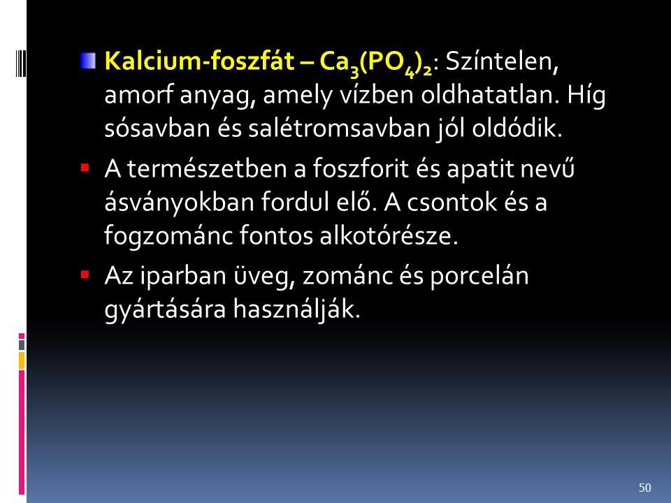 Kalcium-foszfát – Ca 3 (PO 4 ) 2 : Színtelen, amorf anyag, amely vízben oldhatatlan. Híg sósavban és salétromsavban jól oldódik.  A természetben a fo