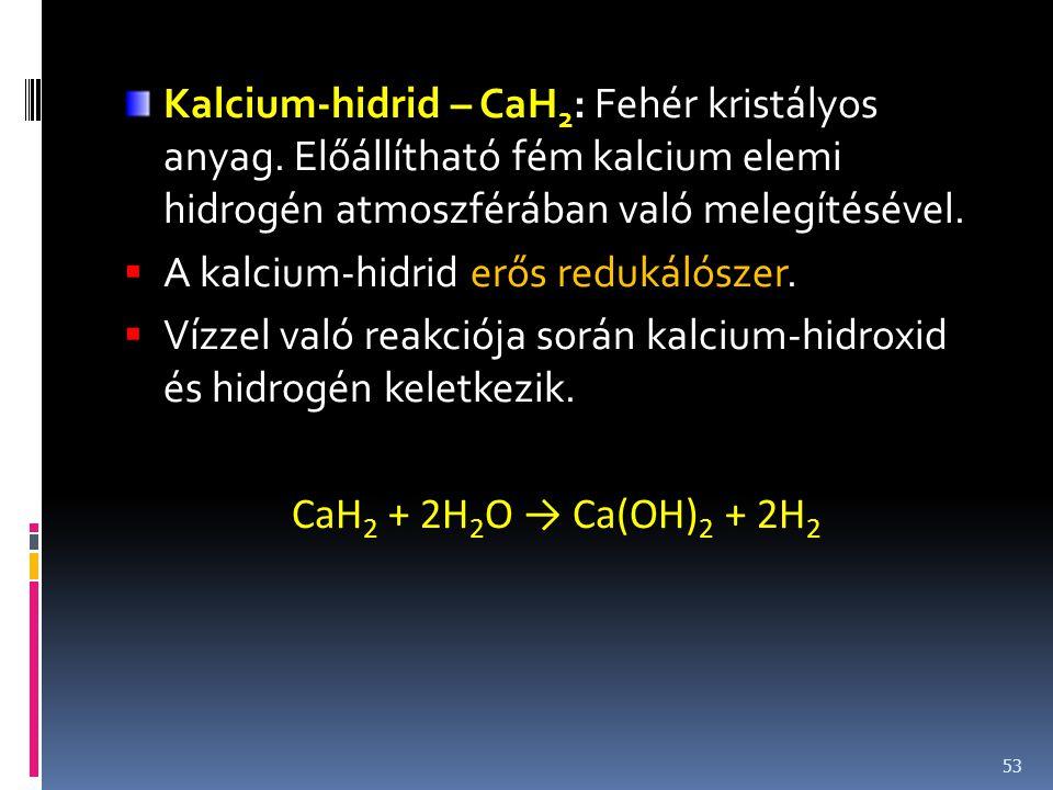 Kalcium-hidrid – CaH 2 : Fehér kristályos anyag. Előállítható fém kalcium elemi hidrogén atmoszférában való melegítésével.  A kalcium-hidrid erős red