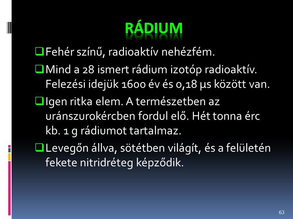  Fehér színű, radioaktív nehézfém.  Mind a 28 ismert rádium izotóp radioaktív. Felezési idejük 1600 év és 0,18 μs között van.  Igen ritka elem. A t