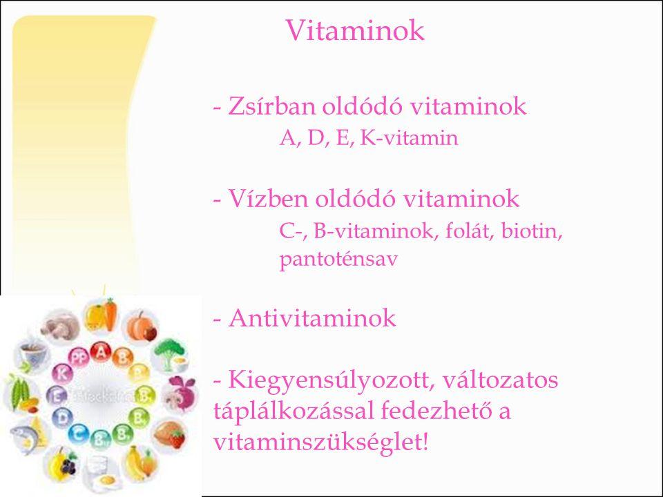 Vitaminok - Zsírban oldódó vitaminok A, D, E, K-vitamin - Vízben oldódó vitaminok C-, B-vitaminok, folát, biotin, pantoténsav - Antivitaminok - Kiegye