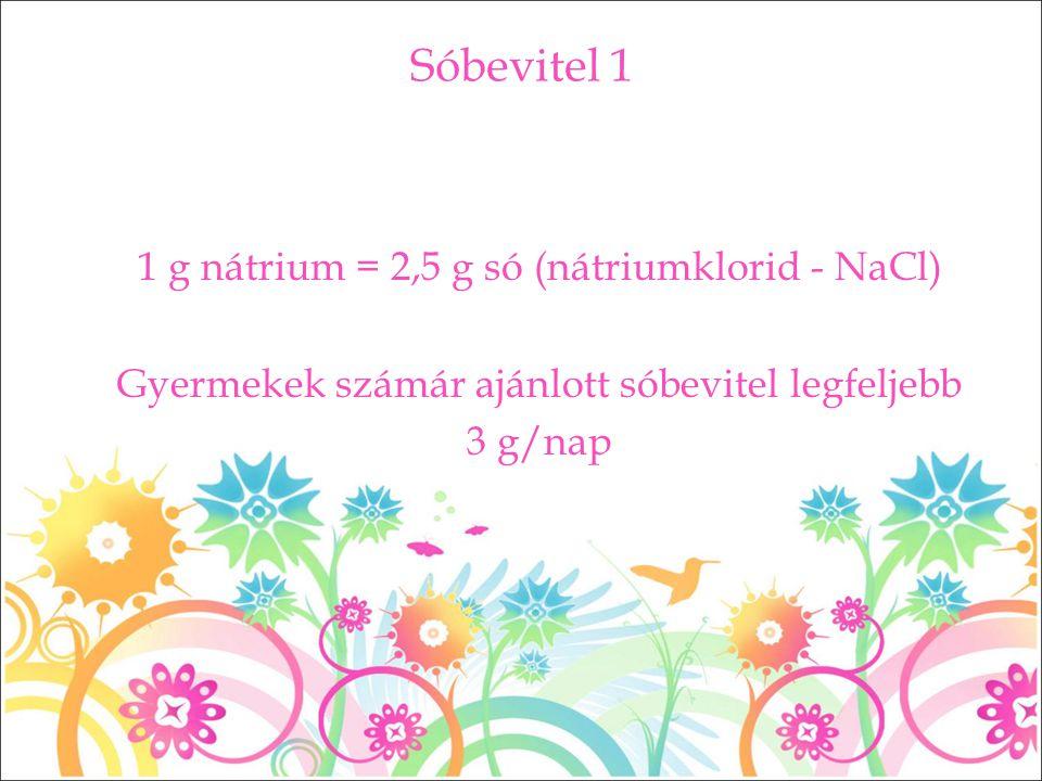 Sóbevitel 1 1 g nátrium = 2,5 g só (nátriumklorid - NaCl) Gyermekek számár ajánlott sóbevitel legfeljebb 3 g/nap