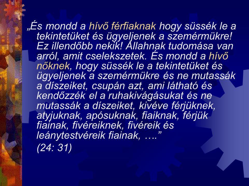 """""""És mondd a hívő férfiaknak hogy süssék le a tekintetüket és ügyeljenek a szemérmükre! Ez illendőbb nekik! Allahnak tudomása van arról, amit cseleksze"""
