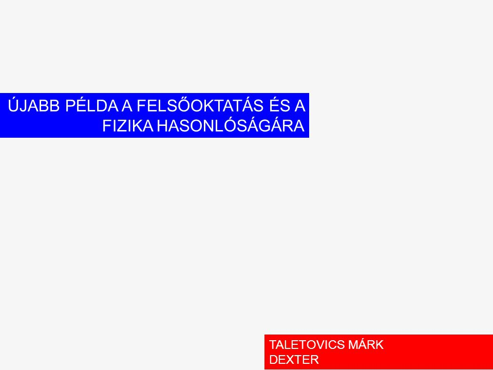 ÚJABB PÉLDA A FELSŐOKTATÁS ÉS A FIZIKA HASONLÓSÁGÁRA TALETOVICS MÁRK DEXTER