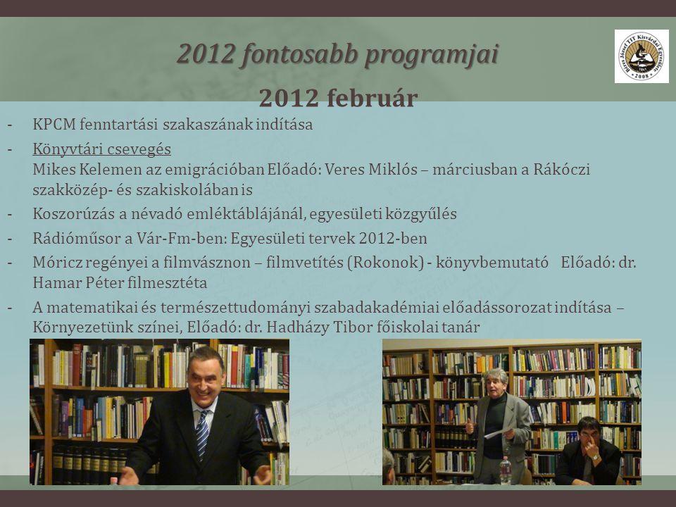 2012 február 2012 fontosabb programjai -KPCM fenntartási szakaszának indítása -Könyvtári csevegés Mikes Kelemen az emigrációban Előadó: Veres Miklós – márciusban a Rákóczi szakközép- és szakiskolában is -Koszorúzás a névadó emléktáblájánál, egyesületi közgyűlés -Rádióműsor a Vár-Fm-ben: Egyesületi tervek 2012-ben -Móricz regényei a filmvásznon – filmvetítés (Rokonok) - könyvbemutató Előadó: dr.