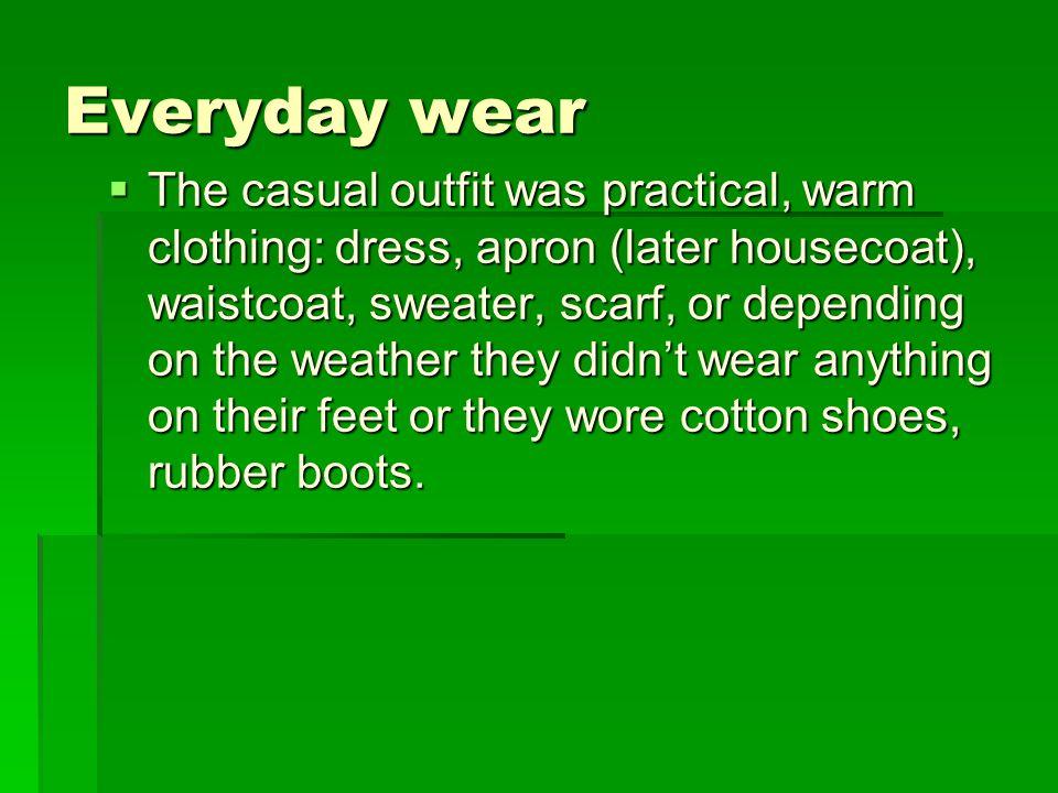 A hétköznapi viselet  A vidéki hétköznapi viselet a nehéz mezőgazdasági munkához illetve anyagi körülményekhez szabott praktikus, réteges meleg öltözék: ruha, kötény (később otthonka), mellény, szvetter, kendő, előre vagy hátrakötve az időtől függően, mezítláb, vászoncipő, gumicsizma.