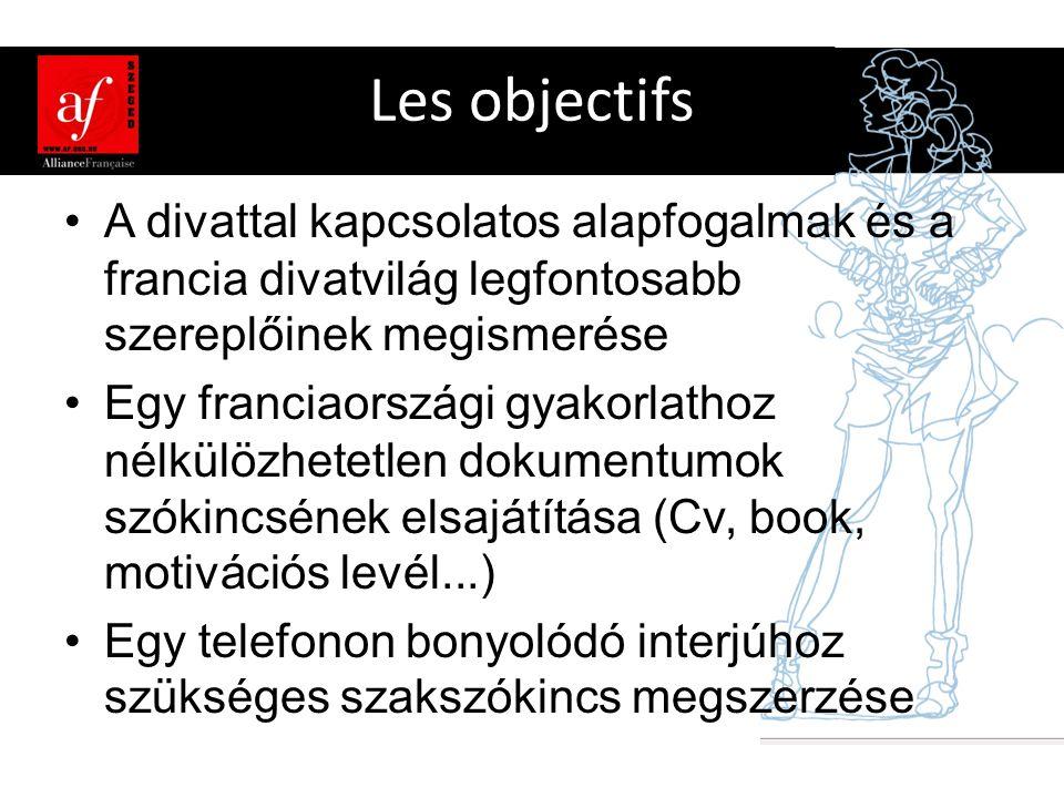 Les objectifs •A divattal kapcsolatos alapfogalmak és a francia divatvilág legfontosabb szereplőinek megismerése •Egy franciaországi gyakorlathoz nélkülözhetetlen dokumentumok szókincsének elsajátítása (Cv, book, motivációs levél...) •Egy telefonon bonyolódó interjúhoz szükséges szakszókincs megszerzése