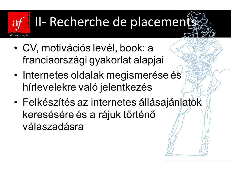 II- Recherche de placements •CV, motivációs levél, book: a franciaországi gyakorlat alapjai •Internetes oldalak megismerése és hírlevelekre való jelentkezés •Felkészítés az internetes állásajánlatok keresésére és a rájuk történő válaszadásra