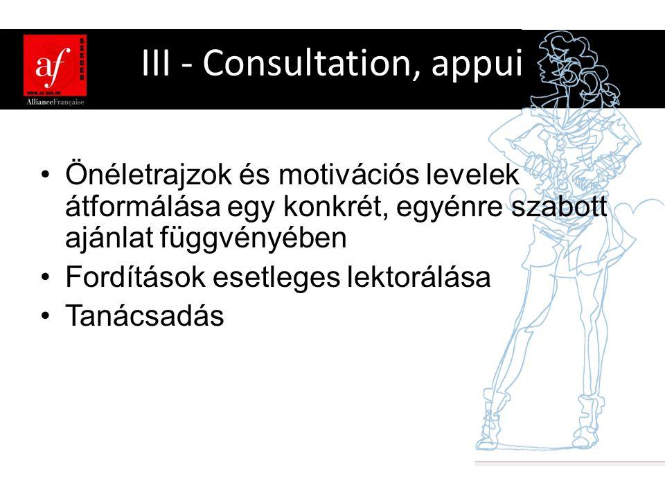 III - Consultation, appui •Önéletrajzok és motivációs levelek átformálása egy konkrét, egyénre szabott ajánlat függvényében •Fordítások esetleges lektorálása •Tanácsadás