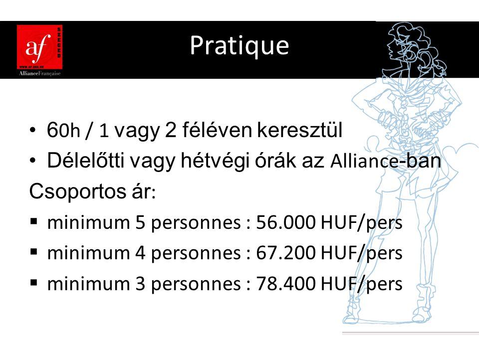 Pratique •6 0h / 1 vagy 2 féléven keresztül •Délelőtti vagy hétvégi órák az Alliance -ban Csoportos ár :  minimum 5 personnes : 56.000 HUF/pers  minimum 4 personnes : 67.200 HUF/pers  minimum 3 personnes : 78.400 HUF/pers