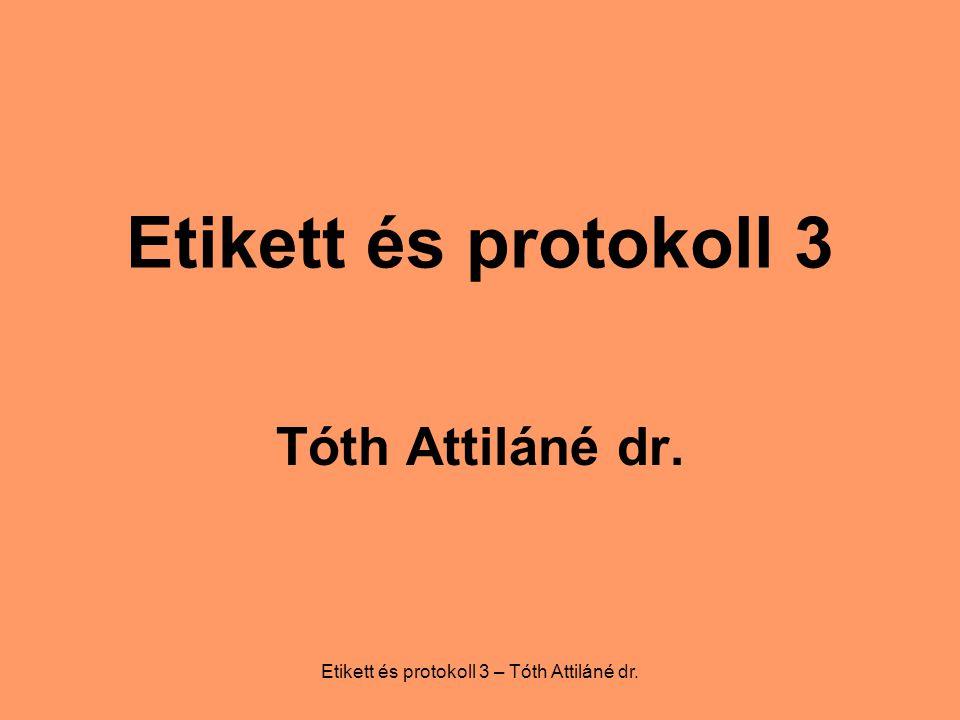 Etikett és protokoll 3 – Tóth Attiláné dr. Etikett és protokoll 3 Tóth Attiláné dr.