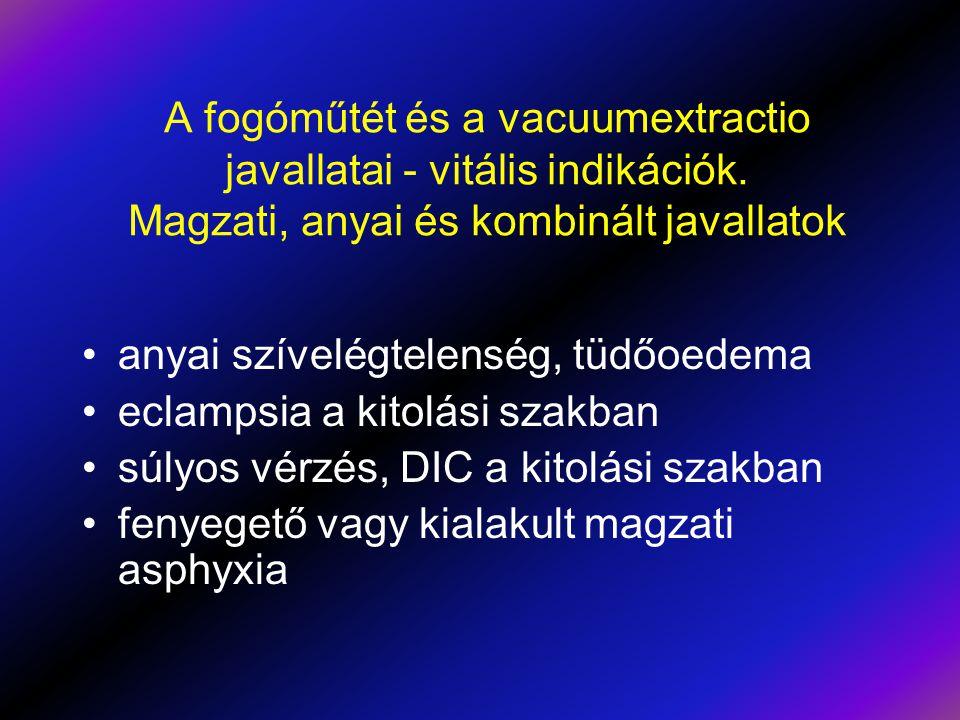 A fogóműtét és a vacuumextractio javallatai - vitális indikációk. Magzati, anyai és kombinált javallatok •anyai szívelégtelenség, tüdőoedema •eclampsi