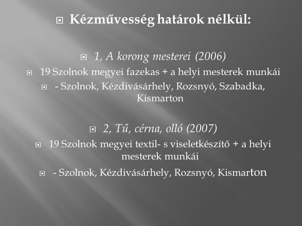  Kézművesség határok nélkül:  1, A korong mesterei (2006)  19 Szolnok megyei fazekas + a helyi mesterek munkái  - Szolnok, Kézdivásárhely, Rozsnyó, Szabadka, Kismarton  2, Tű, cérna, olló (2007)  19 Szolnok megyei textil- s viseletkészítő + a helyi mesterek munkái  - Szolnok, Kézdivásárhely, Rozsnyó, Kismar ton