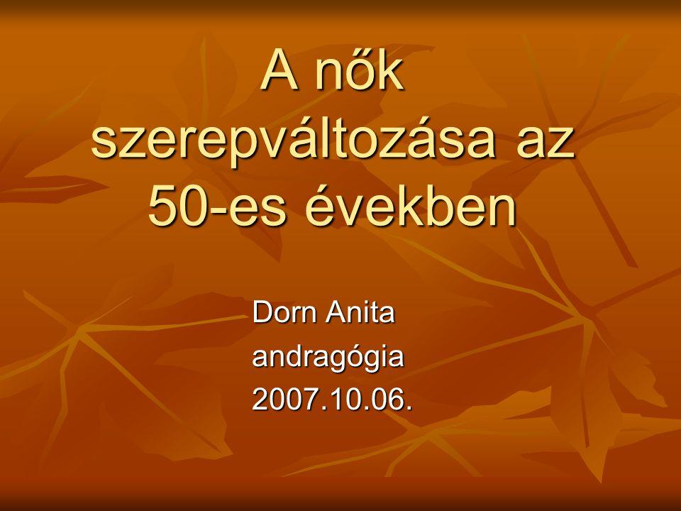 A nők szerepváltozása az 50-es években Dorn Anita Dorn Anita andragógia andragógia 2007.10.06. 2007.10.06.